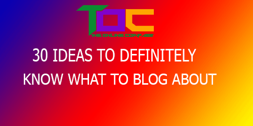 30 TIPS TO KNOW WHAT TO BLOG ABOUT